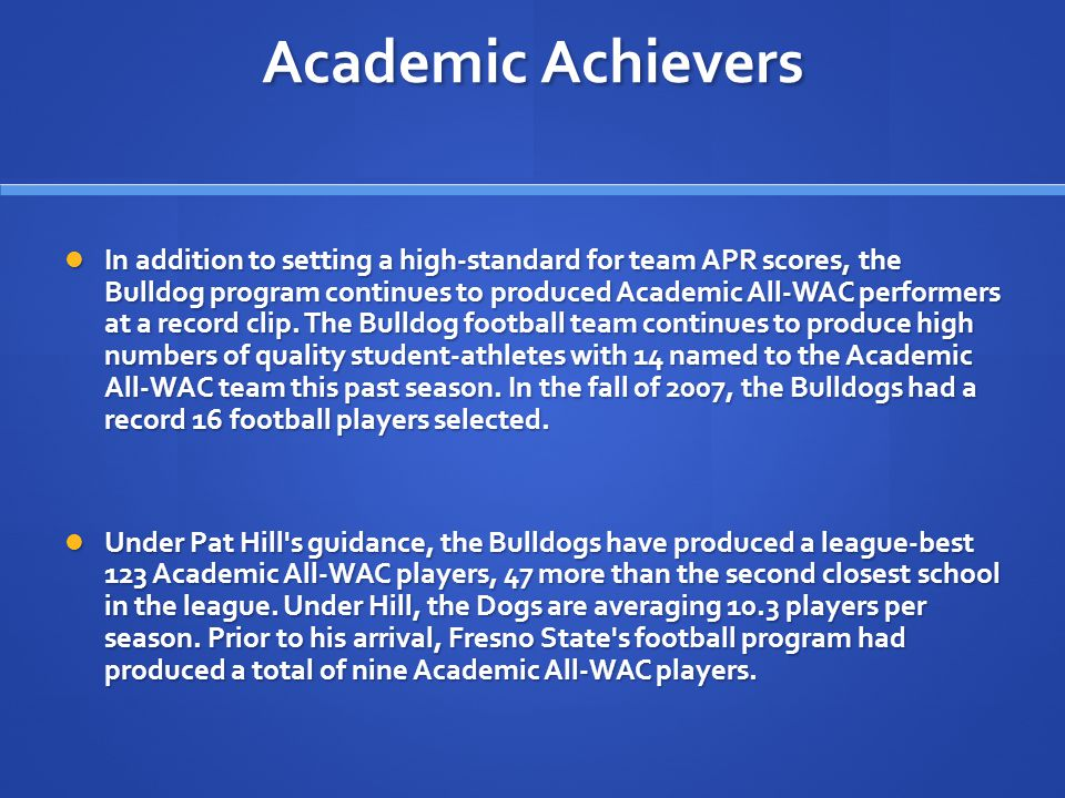 Academic Achievers In addition to setting a high-standard for team APR scores, the Bulldog program continues to produced Academic All-WAC performers at a record clip.