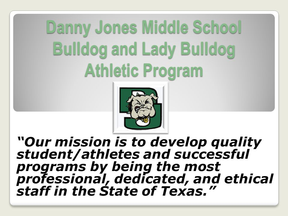 Danny Jones Middle School Bulldog and Lady Bulldog Athletic Program Our mission is to develop quality student/athletes and successful programs by bein