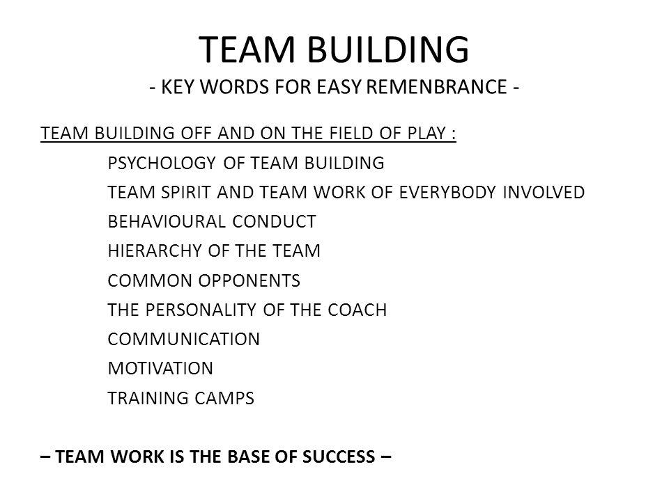 TEAM BUILDING - KEY WORDS FOR EASY REMENBRANCE - TEAM BUILDING OFF AND ON THE FIELD OF PLAY : PSYCHOLOGY OF TEAM BUILDING TEAM SPIRIT AND TEAM WORK OF EVERYBODY INVOLVED BEHAVIOURAL CONDUCT HIERARCHY OF THE TEAM COMMON OPPONENTS THE PERSONALITY OF THE COACH COMMUNICATION MOTIVATION TRAINING CAMPS – TEAM WORK IS THE BASE OF SUCCESS –