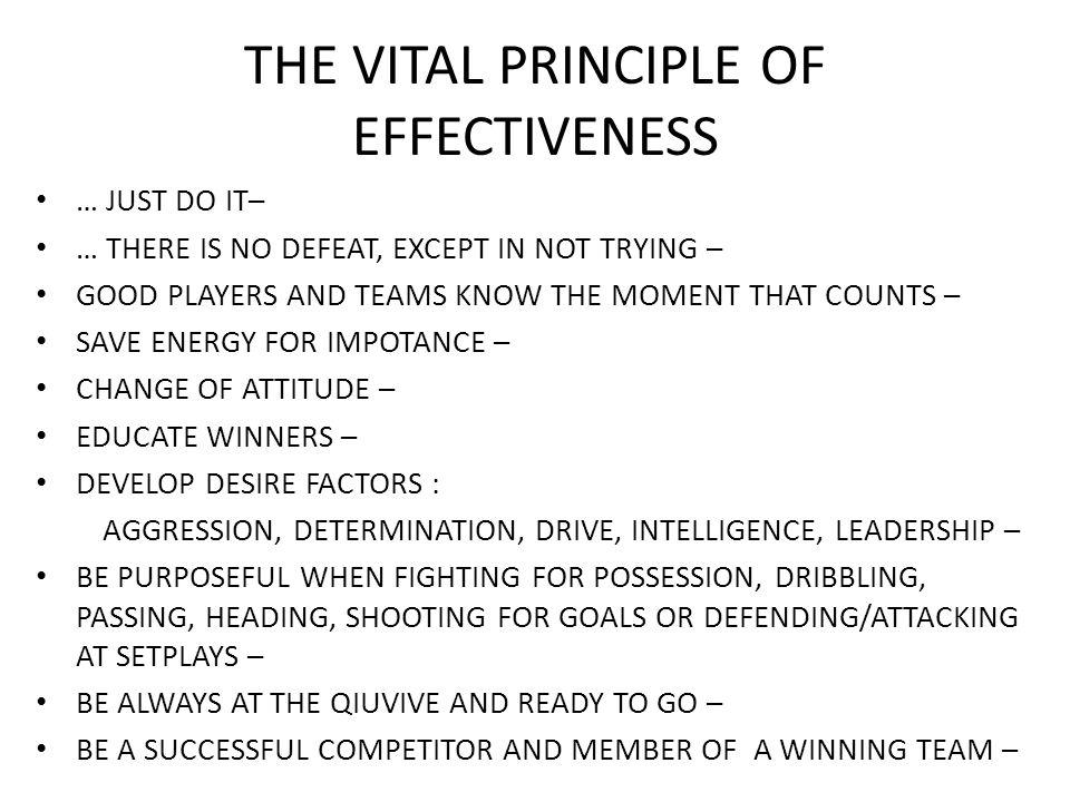 THE VITAL PRINCIPLE OF EFFECTIVENESS … JUST DO IT– … THERE IS NO DEFEAT, EXCEPT IN NOT TRYING – GOOD PLAYERS AND TEAMS KNOW THE MOMENT THAT COUNTS – SAVE ENERGY FOR IMPOTANCE – CHANGE OF ATTITUDE – EDUCATE WINNERS – DEVELOP DESIRE FACTORS : AGGRESSION, DETERMINATION, DRIVE, INTELLIGENCE, LEADERSHIP – BE PURPOSEFUL WHEN FIGHTING FOR POSSESSION, DRIBBLING, PASSING, HEADING, SHOOTING FOR GOALS OR DEFENDING/ATTACKING AT SETPLAYS – BE ALWAYS AT THE QIUVIVE AND READY TO GO – BE A SUCCESSFUL COMPETITOR AND MEMBER OF A WINNING TEAM –
