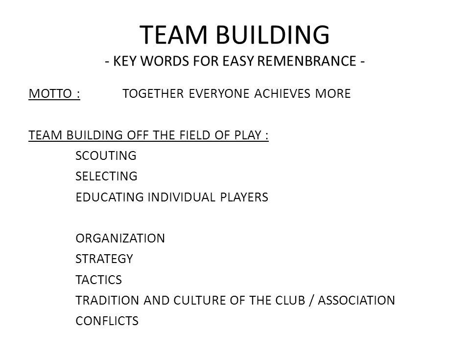 TEAM BUILDING - KEY WORDS FOR EASY REMENBRANCE - MOTTO :TOGETHER EVERYONE ACHIEVES MORE TEAM BUILDING OFF THE FIELD OF PLAY : SCOUTING SELECTING EDUCATING INDIVIDUAL PLAYERS ORGANIZATION STRATEGY TACTICS TRADITION AND CULTURE OF THE CLUB / ASSOCIATION CONFLICTS