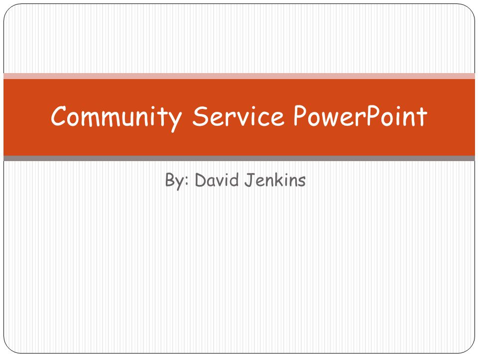 By: David Jenkins Community Service PowerPoint