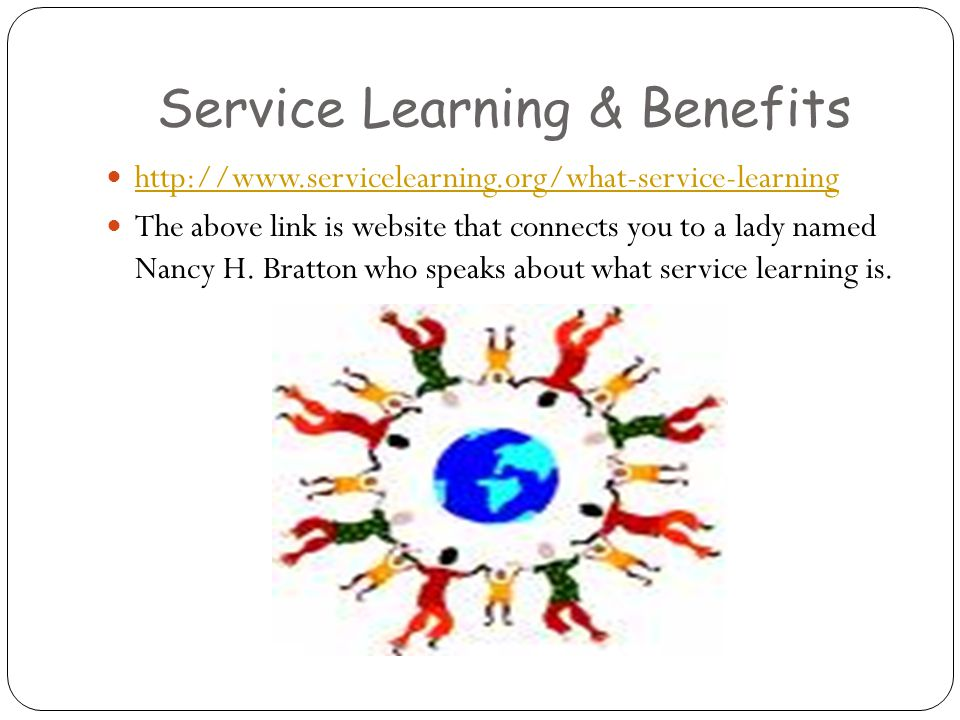Service Learning & Benefits http://www.servicelearning.org/what-service-learning The above link is website that connects you to a lady named Nancy H.