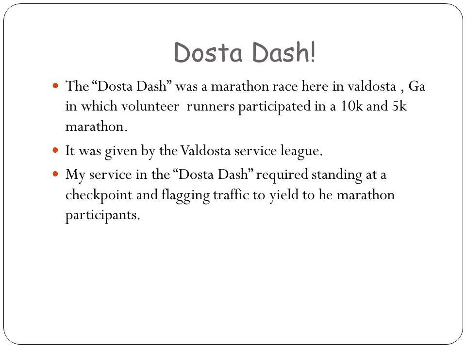 Dosta Dash! The Dosta Dash was a marathon race here in valdosta, Ga in which volunteer runners participated in a 10k and 5k marathon. It was given by