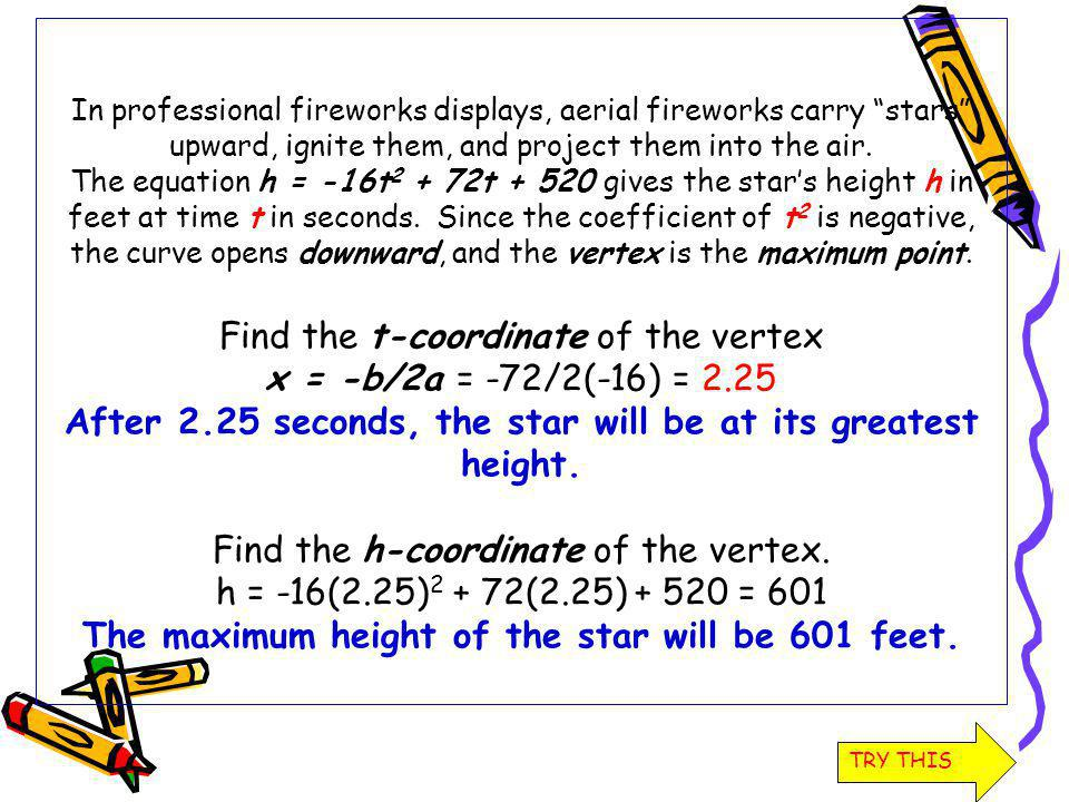 In professional fireworks displays, aerial fireworks carry stars upward, ignite them, and project them into the air. The equation h = -16t 2 + 72t + 5