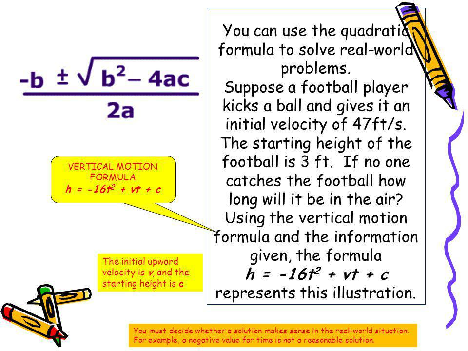 You can use the quadratic formula to solve real-world problems. Suppose a football player kicks a ball and gives it an initial velocity of 47ft/s. The
