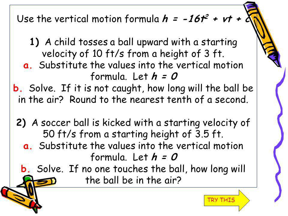 Use the vertical motion formula h = -16t 2 + vt + c 1) A child tosses a ball upward with a starting velocity of 10 ft/s from a height of 3 ft. a. Subs
