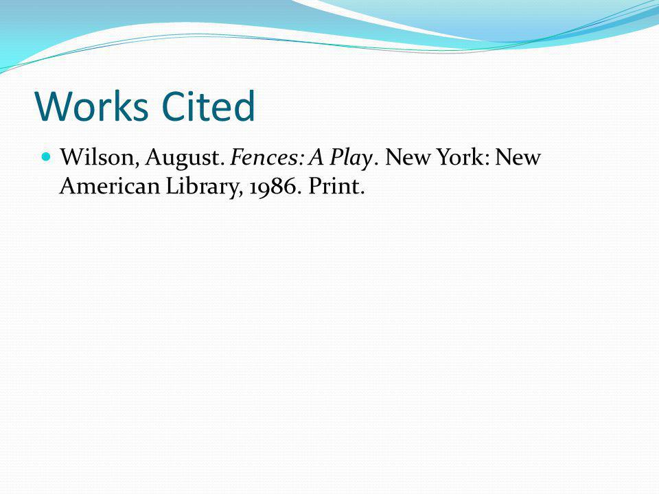 Works Cited Wilson, August. Fences: A Play. New York: New American Library, 1986. Print.
