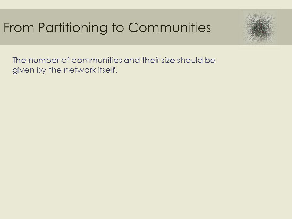 From Partitioning to Communities The number of communities and their size should be given by the network itself.