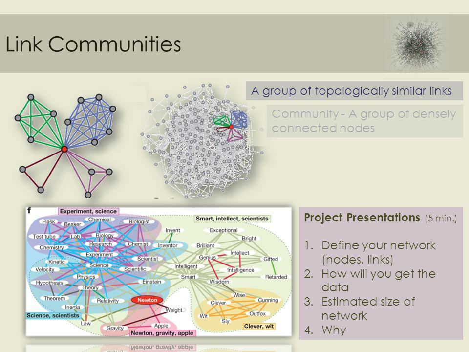 Link Communities Community - A group of densely connected nodes A group of topologically similar links Project Presentations (5 min.) 1.Define your network (nodes, links) 2.How will you get the data 3.Estimated size of network 4.Why