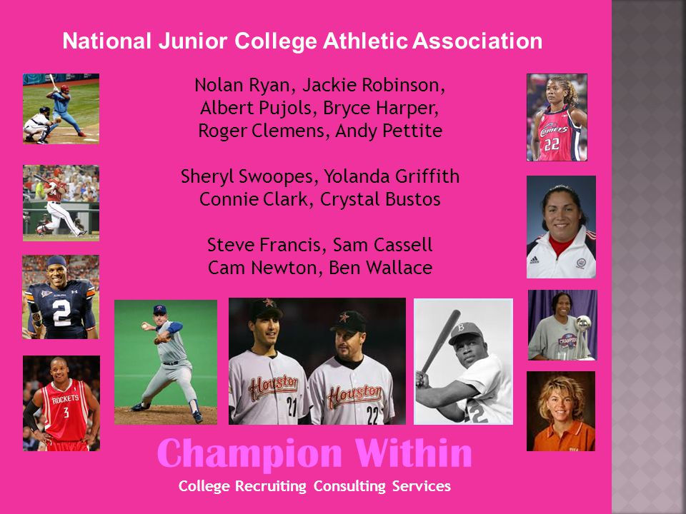 Champion Within College Recruiting Consulting Services National Junior College Athletic Association Nolan Ryan, Jackie Robinson, Albert Pujols, Bryce Harper, Roger Clemens, Andy Pettite Sheryl Swoopes, Yolanda Griffith Connie Clark, Crystal Bustos Steve Francis, Sam Cassell Cam Newton, Ben Wallace