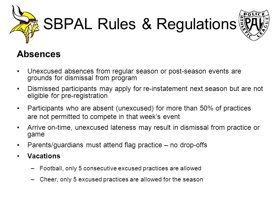 SBPAL Rules & Regulations Absences Unexcused absences from regular season or post-season events are grounds for dismissal from program Dismissed parti
