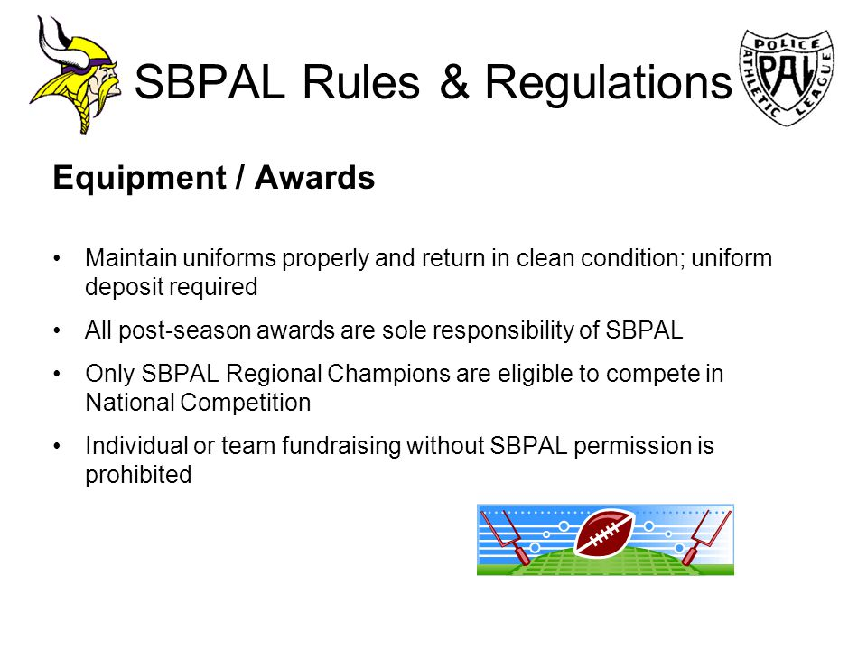 SBPAL Rules & Regulations Equipment / Awards Maintain uniforms properly and return in clean condition; uniform deposit required All post-season awards