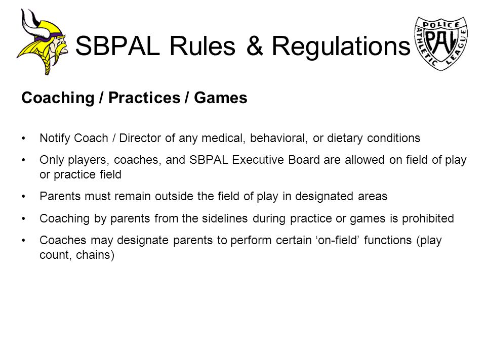 SBPAL Rules & Regulations Coaching / Practices / Games Notify Coach / Director of any medical, behavioral, or dietary conditions Only players, coaches