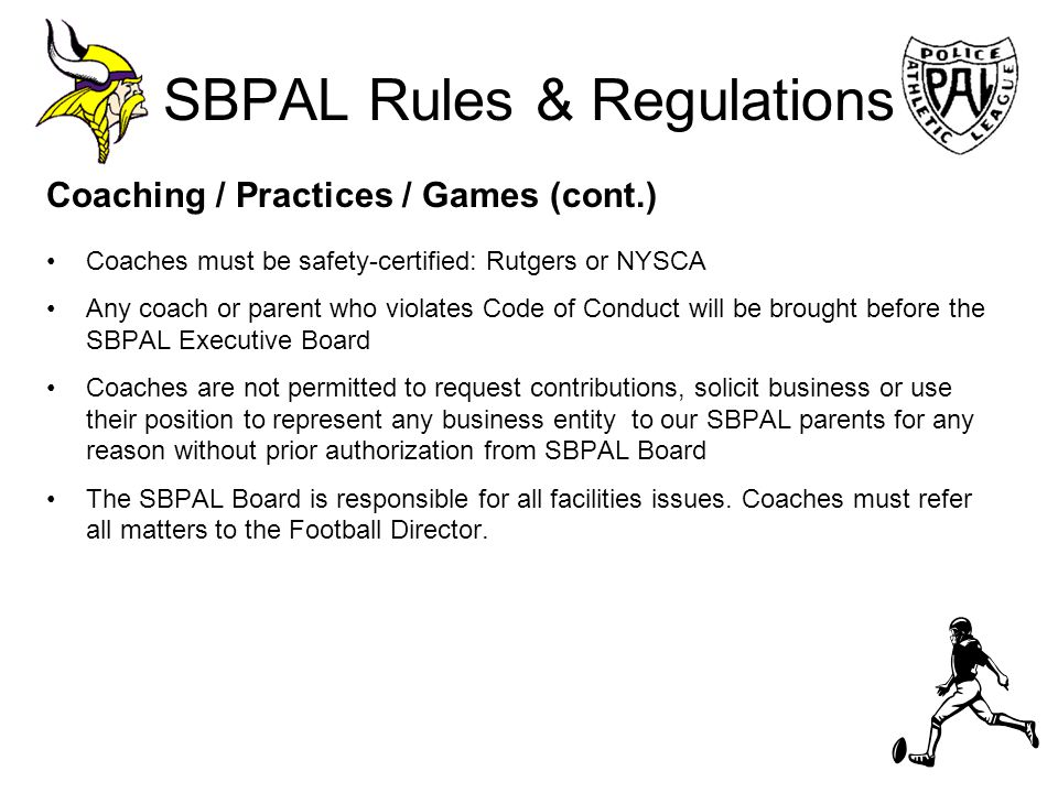 SBPAL Rules & Regulations Coaching / Practices / Games (cont.) Coaches must be safety-certified: Rutgers or NYSCA Any coach or parent who violates Cod