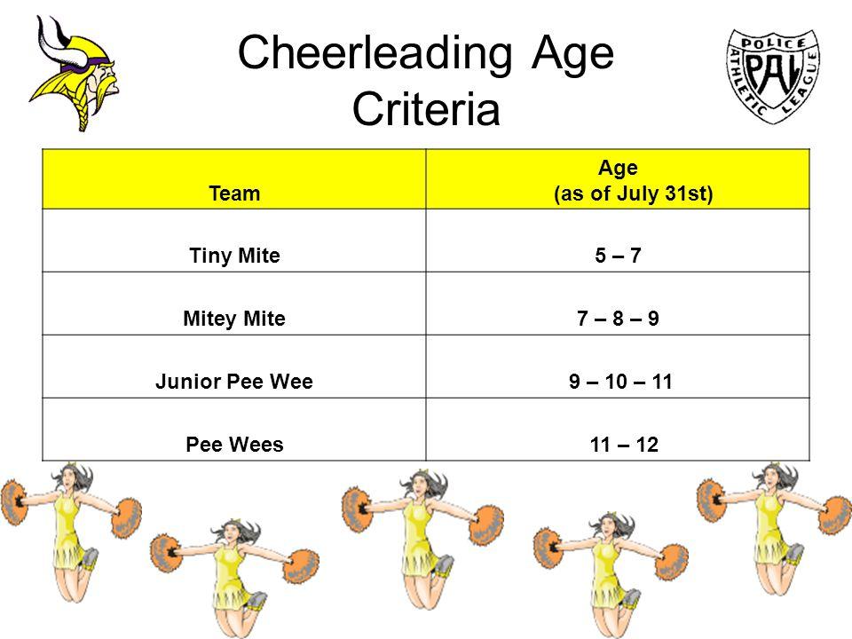 Cheerleading Age Criteria Team Age (as of July 31st) Tiny Mite5 – 7 Mitey Mite7 – 8 – 9 Junior Pee Wee 9 – 10 – 11 Pee Wees 11 – 12