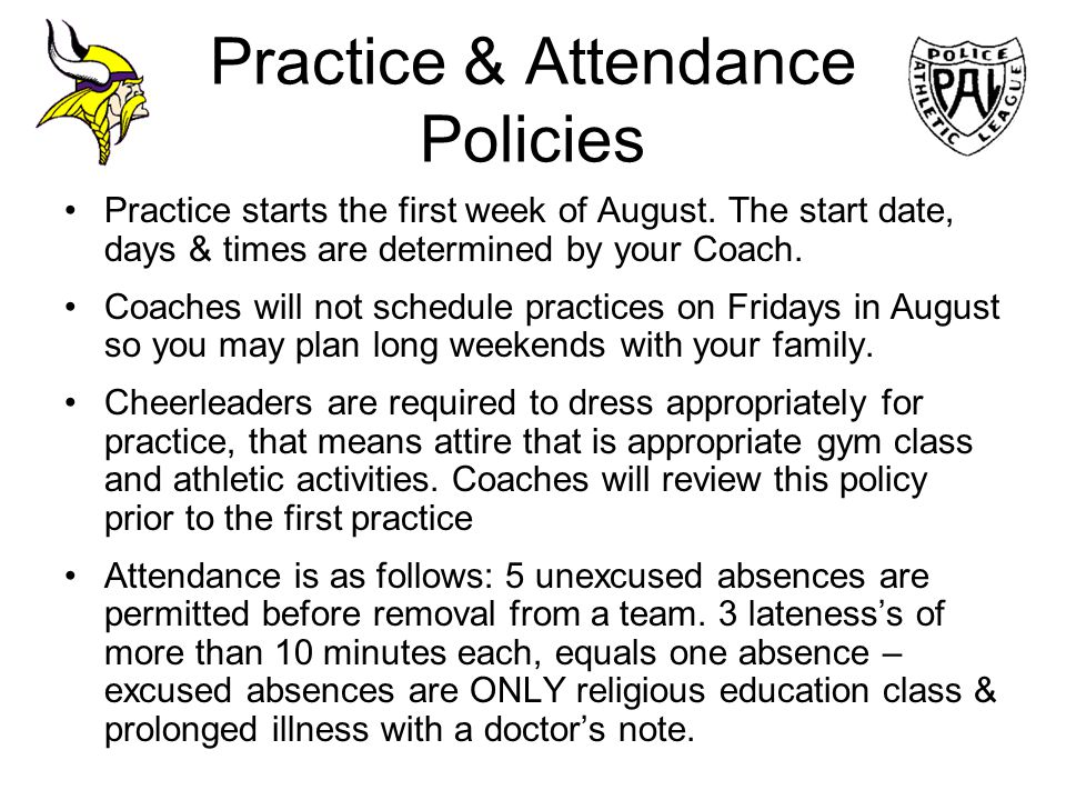 Practice & Attendance Policies Practice starts the first week of August. The start date, days & times are determined by your Coach. Coaches will not s