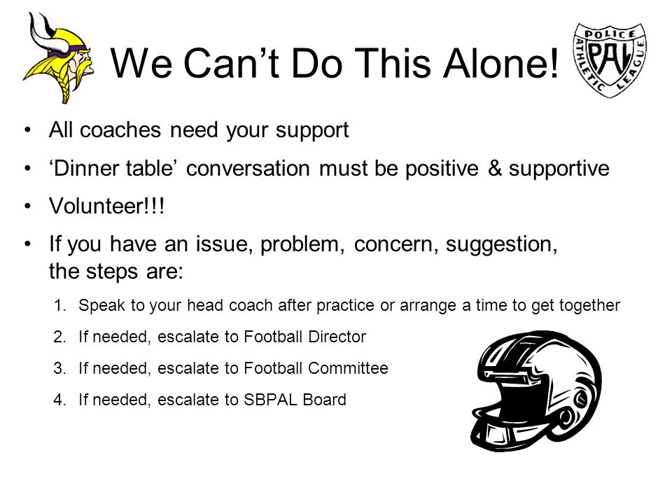 We Cant Do This Alone! All coaches need your support Dinner table conversation must be positive & supportive Volunteer!!! If you have an issue, proble