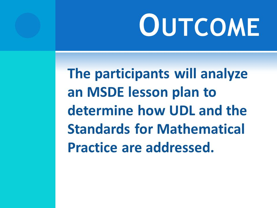 O UTCOME The participants will analyze an MSDE lesson plan to determine how UDL and the Standards for Mathematical Practice are addressed.