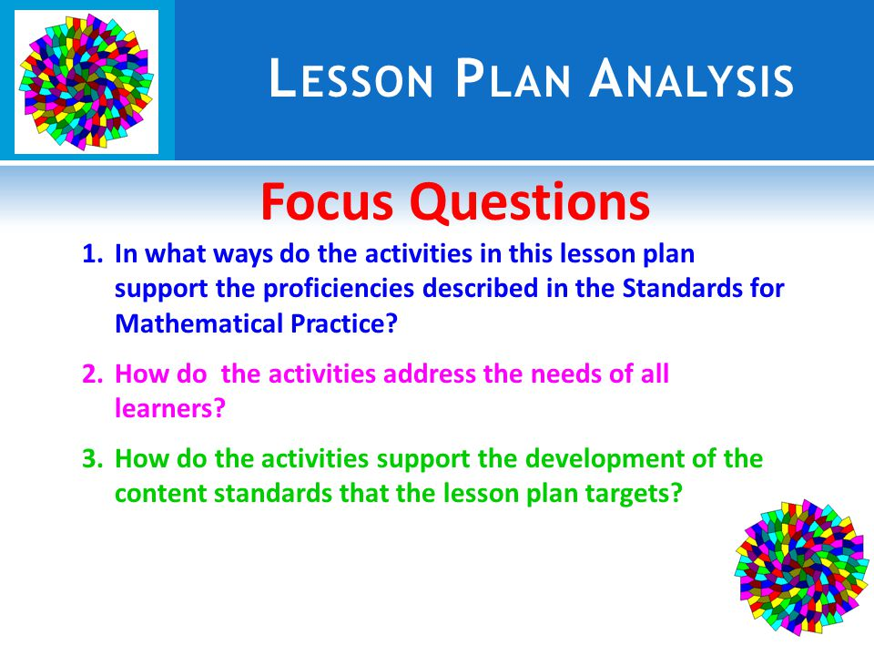 L ESSON P LAN A NALYSIS Focus Questions 1.In what ways do the activities in this lesson plan support the proficiencies described in the Standards for Mathematical Practice.