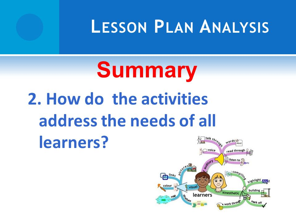 L ESSON P LAN A NALYSIS Summary 2. How do the activities address the needs of all learners