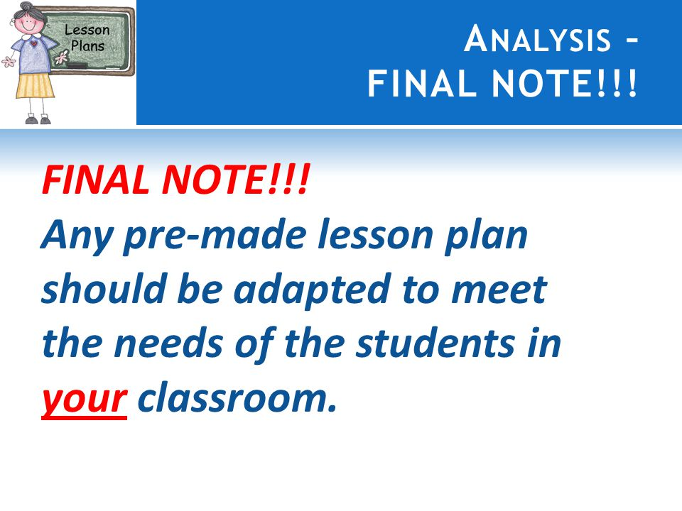 A NALYSIS – FINAL NOTE!!! FINAL NOTE!!! Any pre-made lesson plan should be adapted to meet the needs of the students in your classroom.