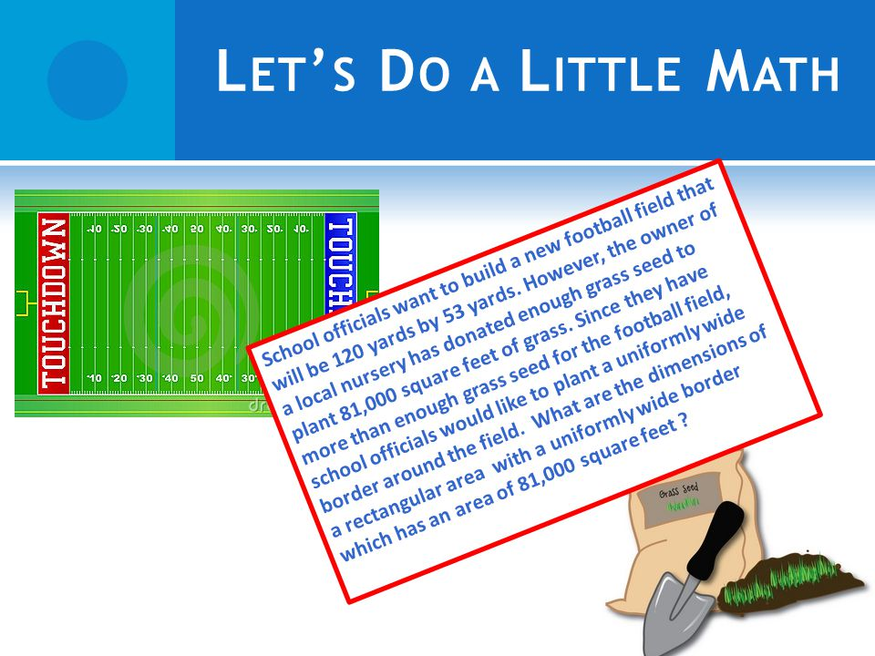 L ET S D O A L ITTLE M ATH School officials want to build a new football field that will be 120 yards by 53 yards.