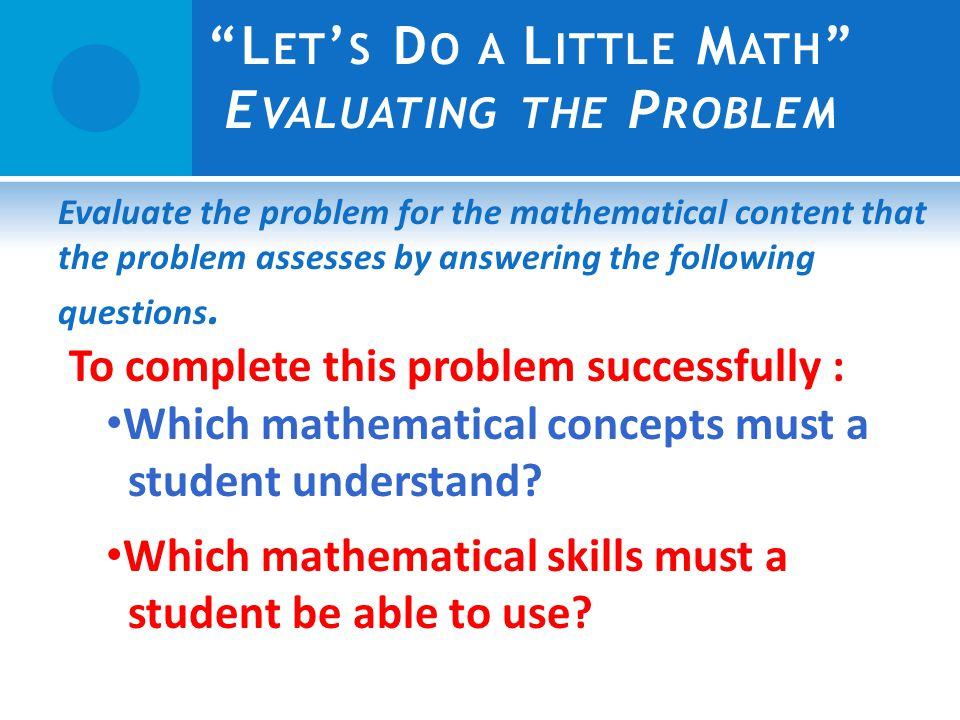 L ET S D O A L ITTLE M ATH E VALUATING THE P ROBLEM Evaluate the problem for the mathematical content that the problem assesses by answering the following questions.