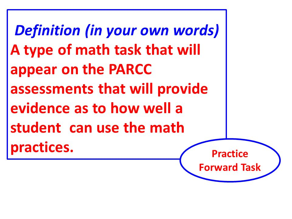 Definition (in your own words) A type of math task that will appear on the PARCC assessments that will provide evidence as to how well a student can use the math practices.