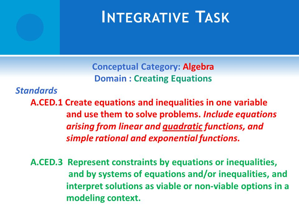 I NTEGRATIVE T ASK Conceptual Category: Algebra Domain : Creating Equations Standards A.CED.1 Create equations and inequalities in one variable and use them to solve problems.