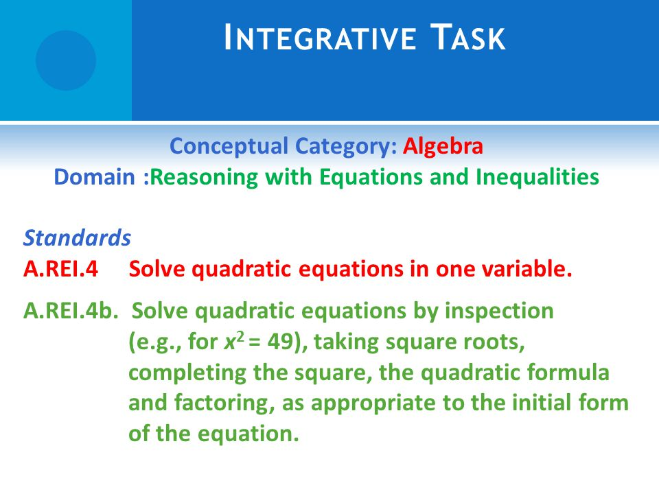 I NTEGRATIVE T ASK Conceptual Category: Algebra Domain :Reasoning with Equations and Inequalities Standards A.REI.4 Solve quadratic equations in one variable.