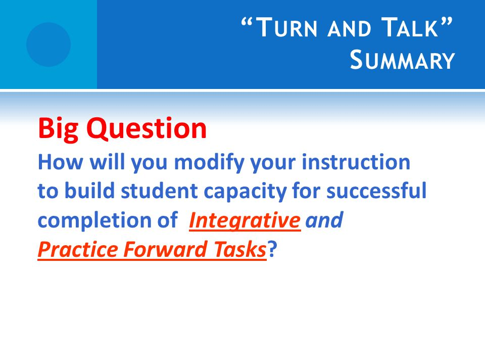 T URN AND T ALK S UMMARY Big Question How will you modify your instruction to build student capacity for successful completion of Integrative and Practice Forward Tasks