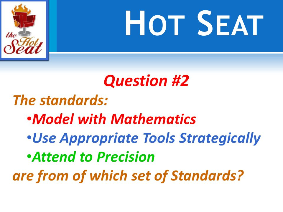 H OT S EAT Question #2 The standards: Model with Mathematics Use Appropriate Tools Strategically Attend to Precision are from of which set of Standards
