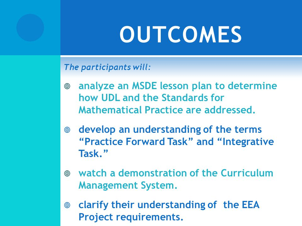 OUTCOMES The participants will: analyze an MSDE lesson plan to determine how UDL and the Standards for Mathematical Practice are addressed.