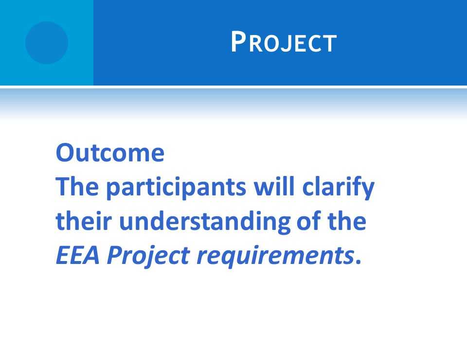 P ROJECT Outcome The participants will clarify their understanding of the EEA Project requirements.