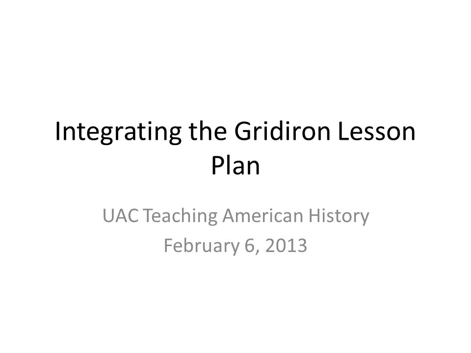Integrating the Gridiron Lesson Plan UAC Teaching American History February 6, 2013