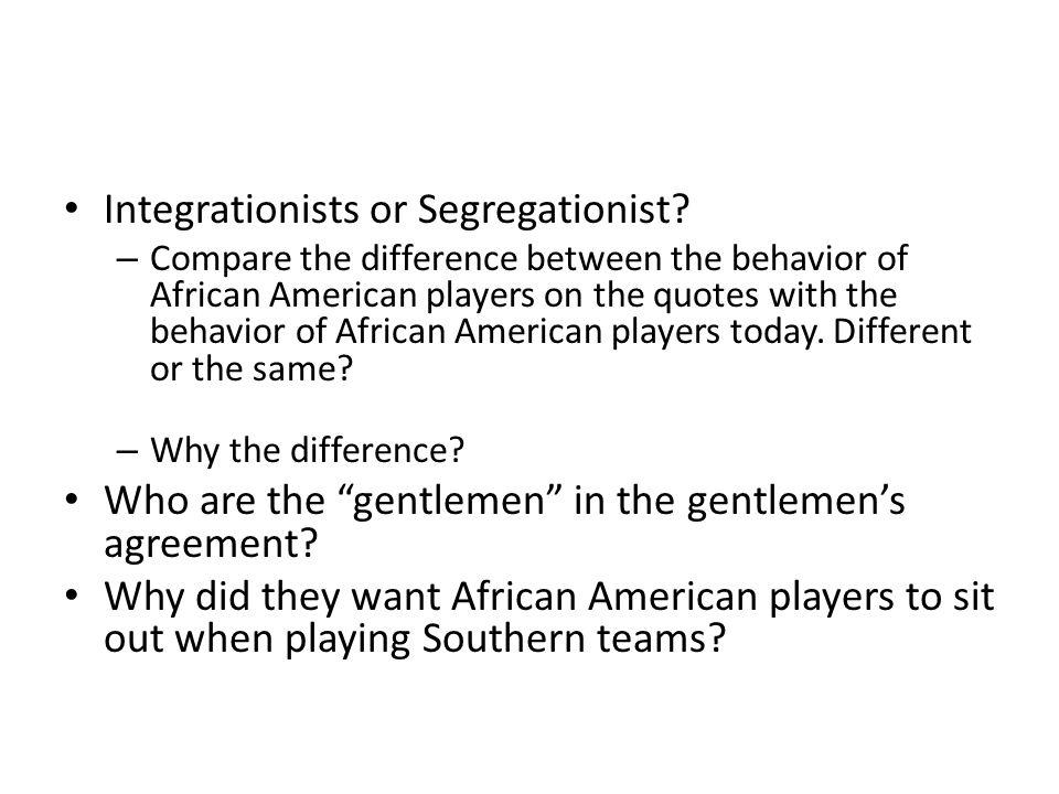 Integrationists or Segregationist.