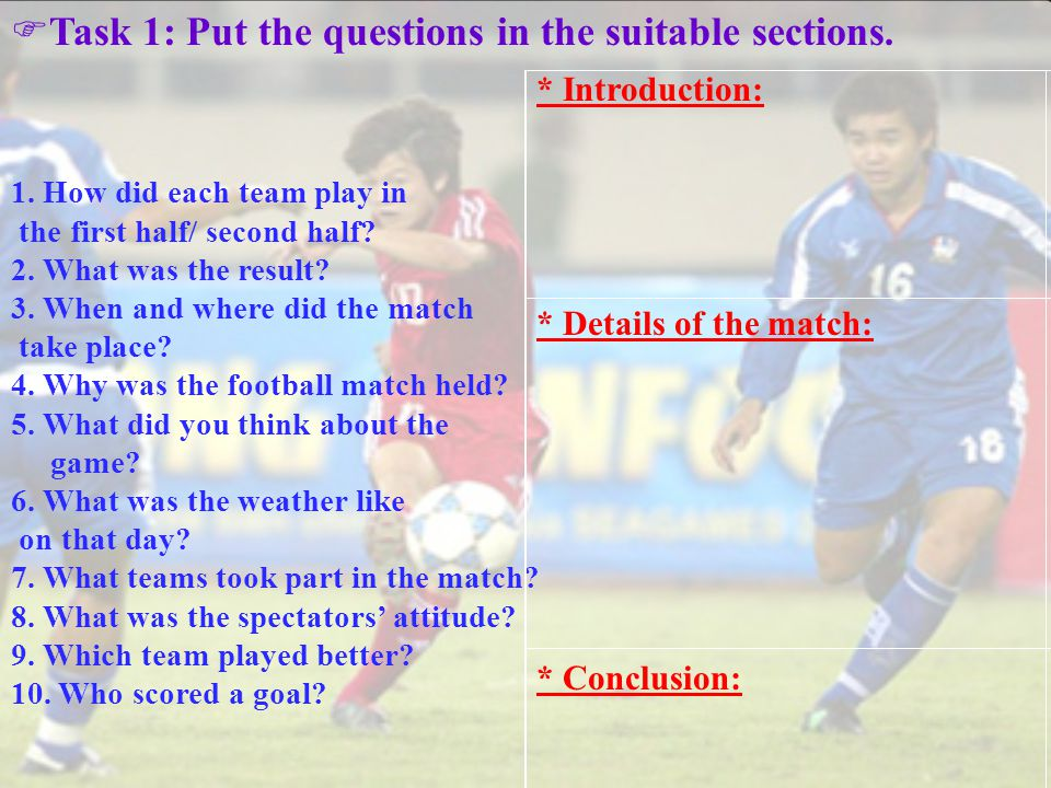 T ask 1: Put the questions in the suitable sections. 1. How did each team play in the first half/ second half? 2. What was the result? 3. When and whe