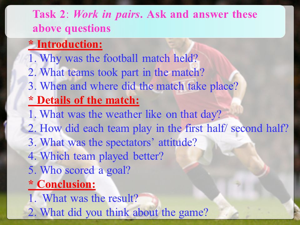 * Introduction: 1.Why was the football match held? 2. What teams took part in the match? 3. When and where did the match take place? * Details of the
