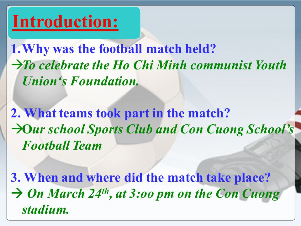 1.Why was the football match held? To celebrate the Ho Chi Minh communist Youth Unions Foundation. 2. What teams took part in the match? Our school Sp