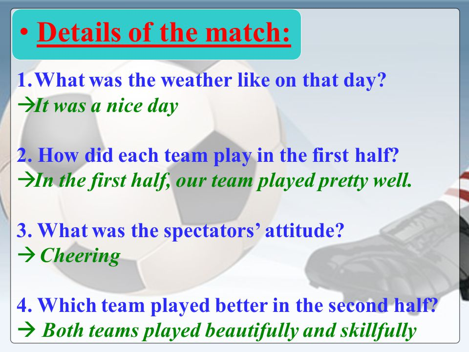 1.What was the weather like on that day? I t was a nice day 2. How did each team play in the first half? I n the first half, our team played pretty we
