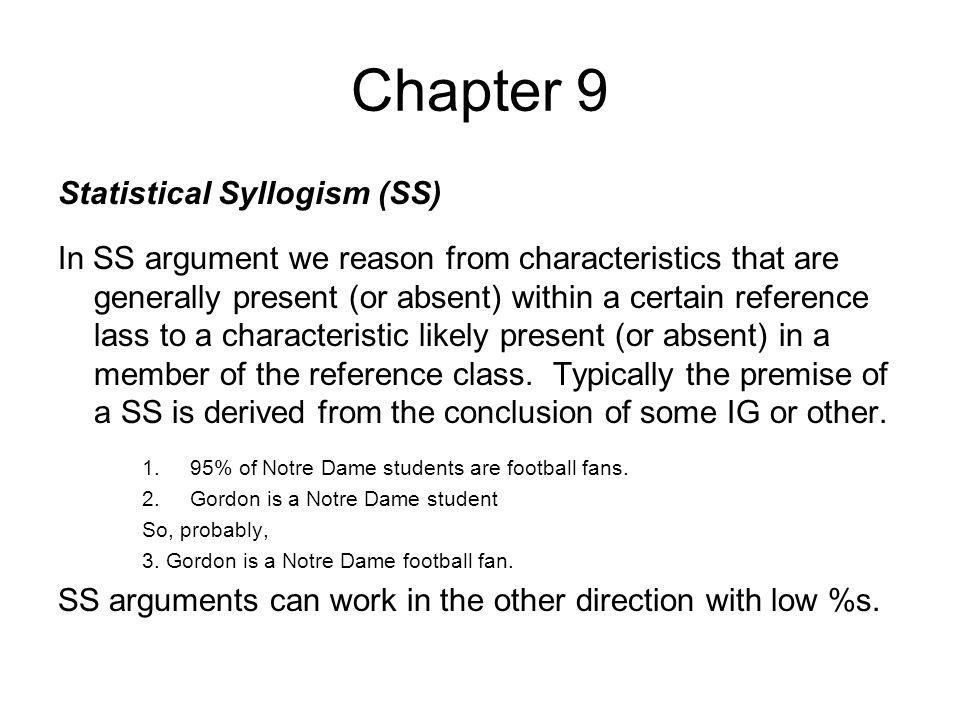 Chapter 9 Statistical Syllogism (SS) In SS argument we reason from characteristics that are generally present (or absent) within a certain reference l