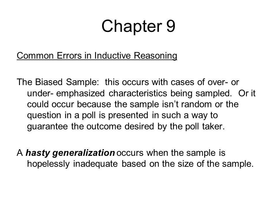 Chapter 9 Common Errors in Inductive Reasoning The Biased Sample: this occurs with cases of over- or under- emphasized characteristics being sampled.