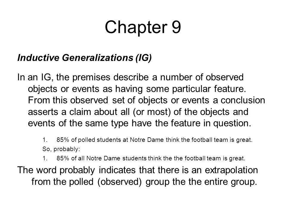 Chapter 9 Inductive Generalizations (IG) In an IG, the premises describe a number of observed objects or events as having some particular feature. Fro