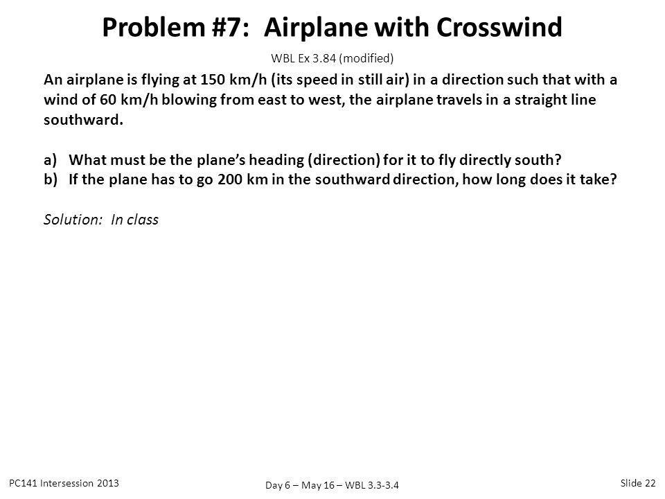 Day 6 – May 16 – WBL 3.3-3.4 Problem #7: Airplane with Crosswind PC141 Intersession 2013Slide 22 An airplane is flying at 150 km/h (its speed in still