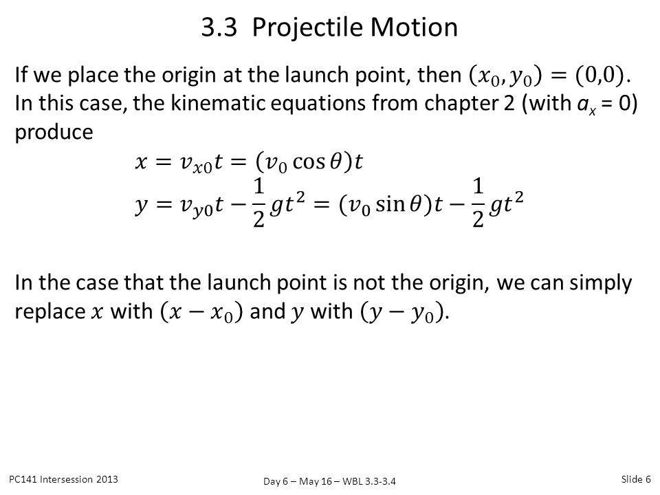 Day 6 – May 16 – WBL 3.3-3.4 3.3 Projectile Motion PC141 Intersession 2013Slide 6