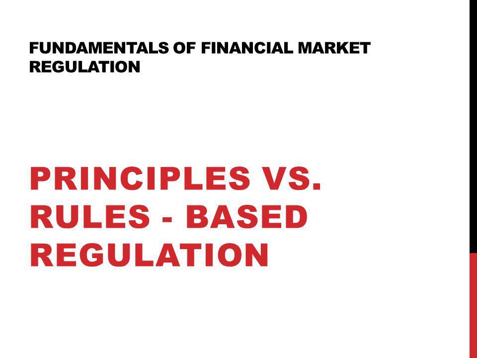 FUNDAMENTALS OF FINANCIAL MARKET REGULATION PRINCIPLES VS. RULES - BASED REGULATION