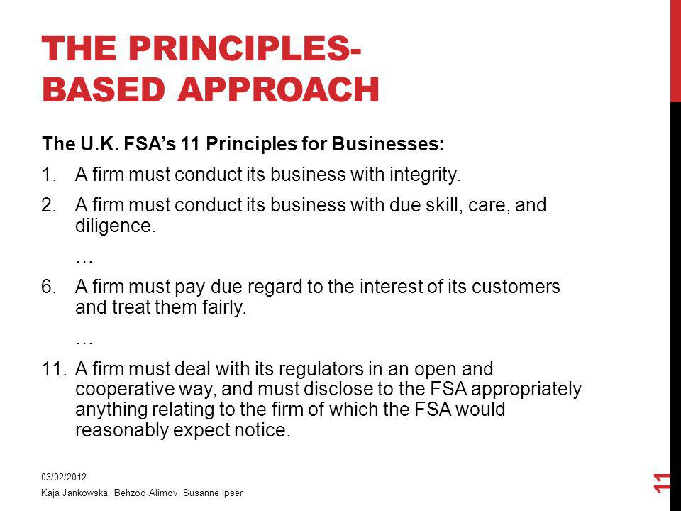 THE PRINCIPLES- BASED APPROACH The U.K. FSAs 11 Principles for Businesses: 1.A firm must conduct its business with integrity. 2.A firm must conduct it