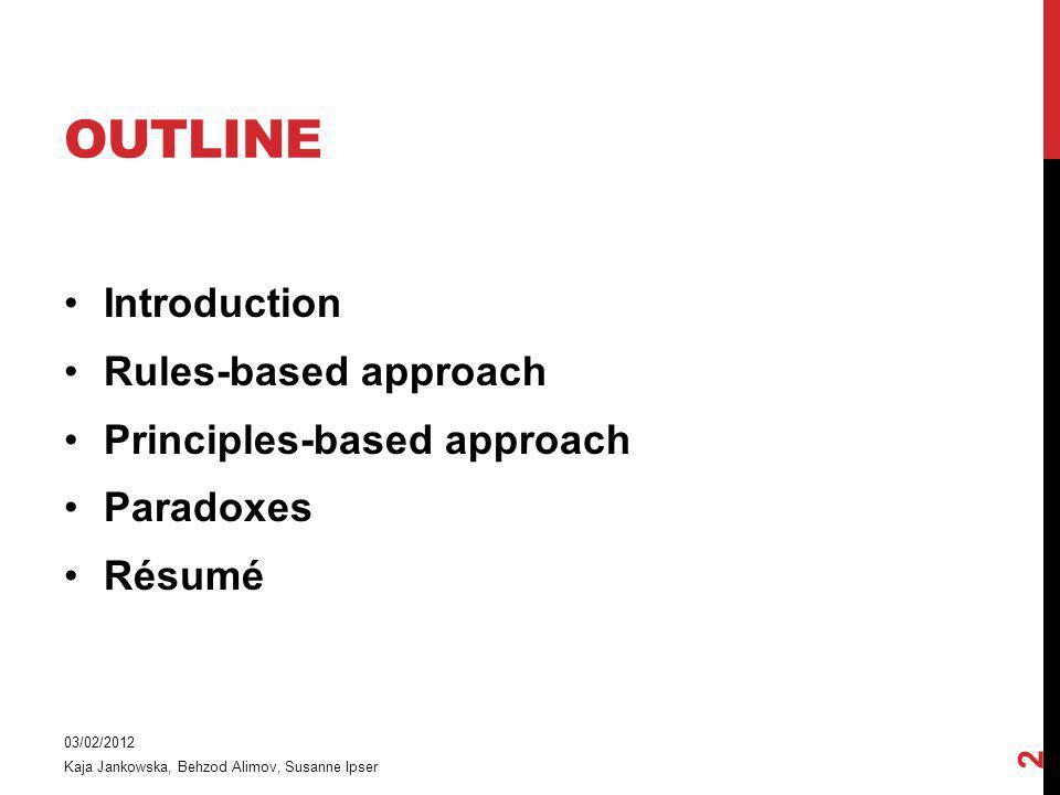 OUTLINE Introduction Rules-based approach Principles-based approach Paradoxes Résumé 03/02/2012 Kaja Jankowska, Behzod Alimov, Susanne Ipser 2