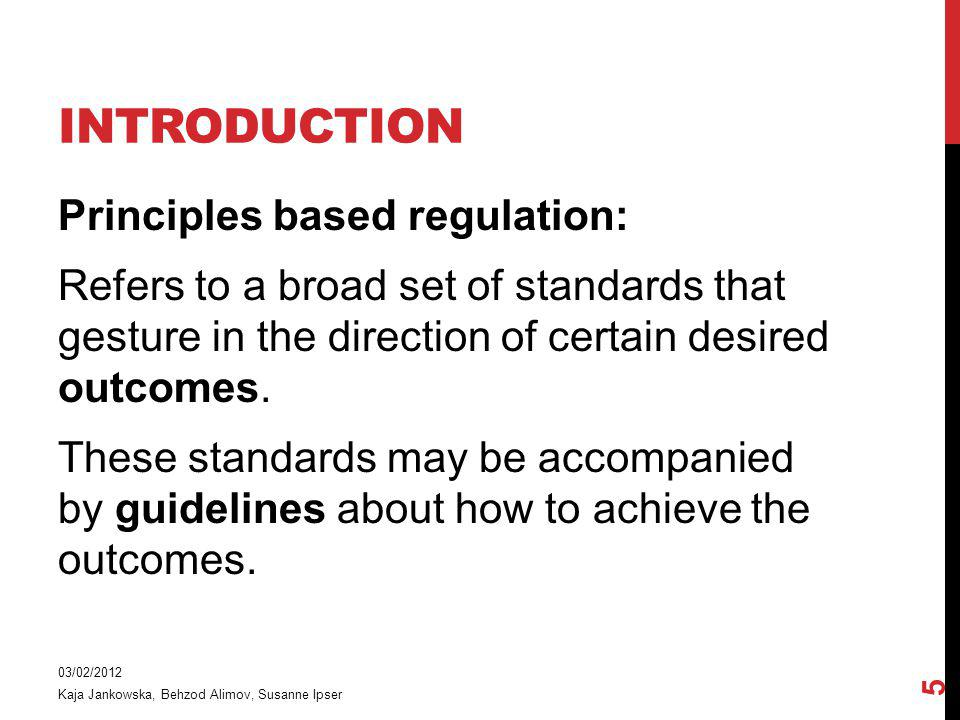 INTRODUCTION Principles based regulation: Refers to a broad set of standards that gesture in the direction of certain desired outcomes.